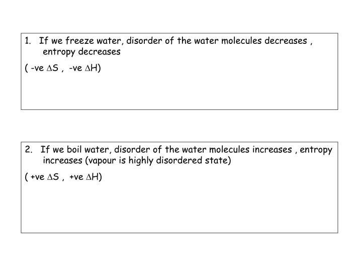 1.   If we freeze water, disorder of the water molecules decreases , entropy decreases