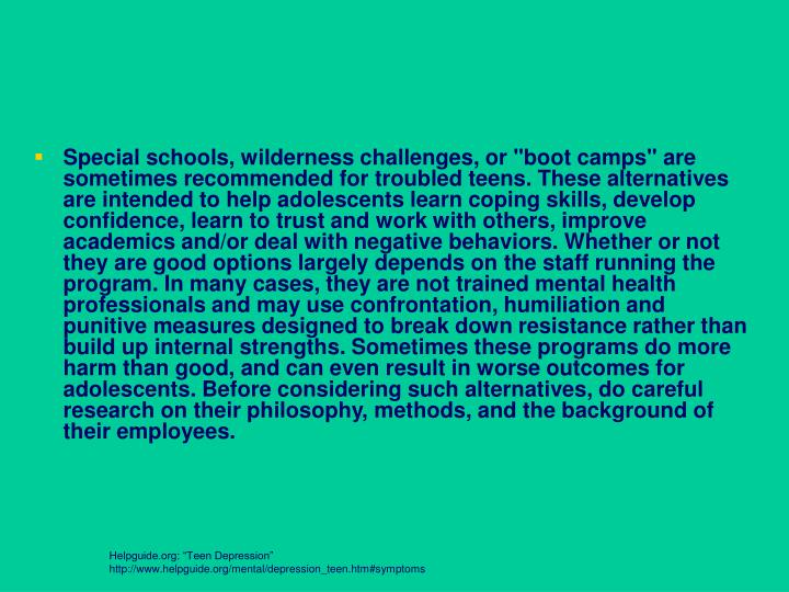 """Special schools, wilderness challenges, or """"boot camps"""" are sometimes recommended for troubled teens. These alternatives are intended to help adolescents learn coping skills, develop confidence, learn to trust and work with others, improve academics and/or deal with negative behaviors. Whether or not they are good options largely depends on the staff running the program. In many cases, they are not trained mental health professionals and may use confrontation, humiliation and punitive measures designed to break down resistance rather than build up internal strengths. Sometimes these programs do more harm than good, and can even result in worse outcomes for adolescents. Before considering such alternatives, do careful research on their philosophy, methods, and the background of their employees."""