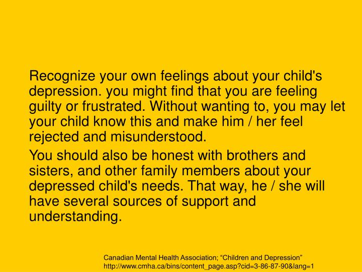 Recognize your own feelings about your child's depression. you might find that you are feeling guilty or frustrated. Without wanting to, you may let your child know this and make him / her feel rejected and misunderstood.