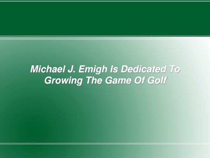 Michael J. Emigh Is Dedicated To Growing The Game Of Golf