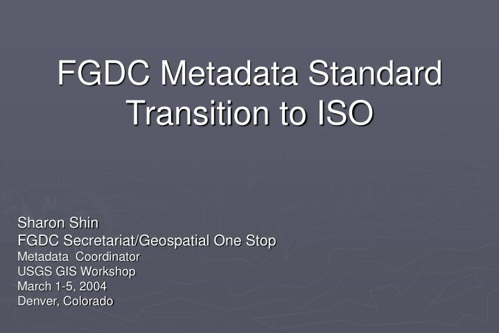 FGDC Metadata Standard Transition to ISO