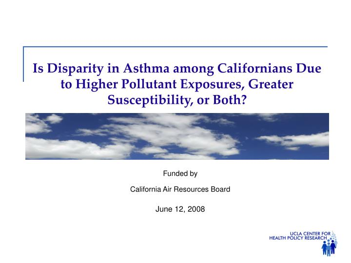 Is Disparity in Asthma among Californians Due to Higher Pollutant Exposures, Greater Susceptibility,...