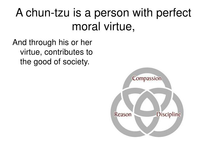 A chun-tzu is a person with perfect moral virtue,