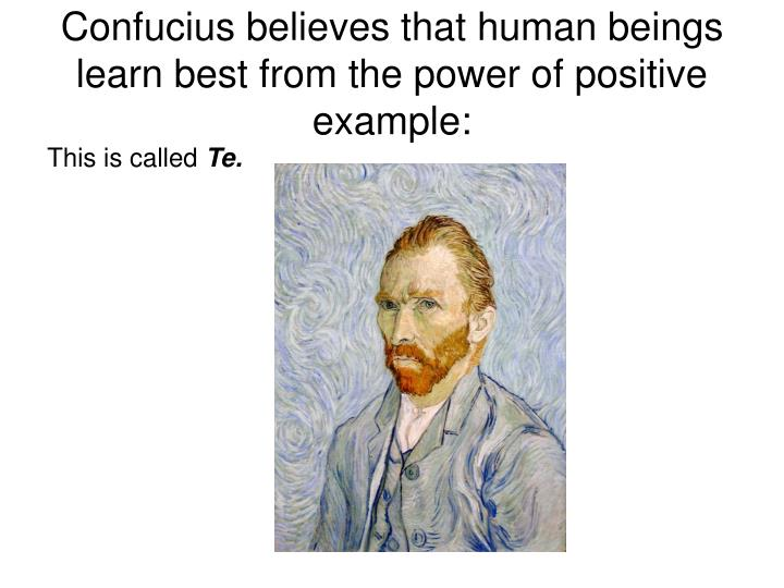 Confucius believes that human beings learn best from the power of positive example: