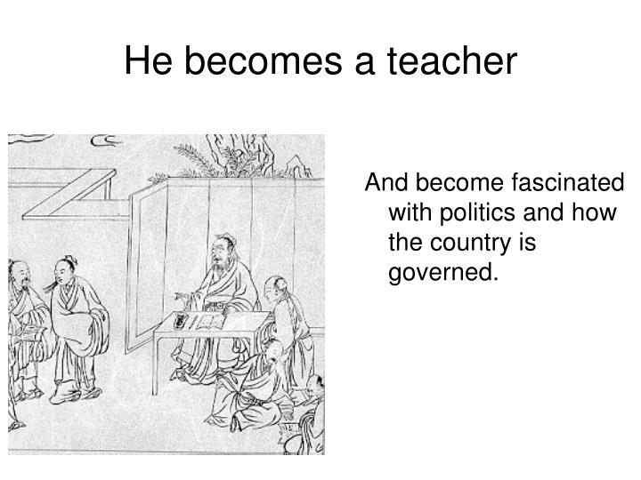 He becomes a teacher