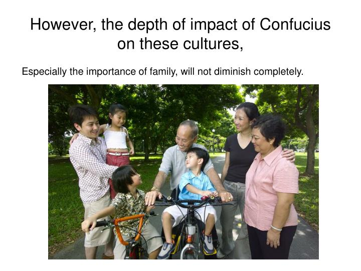 However, the depth of impact of Confucius on these cultures,