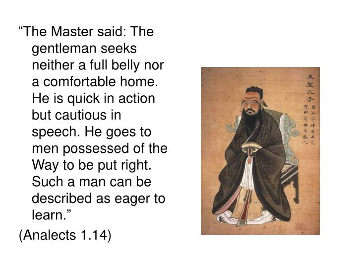 """""""The Master said: The gentleman seeks neither a full belly nor a comfortable home. He is quick in action but cautious in speech. He goes to men possessed of the Way to be put right. Such a man can be described as eager to learn."""""""