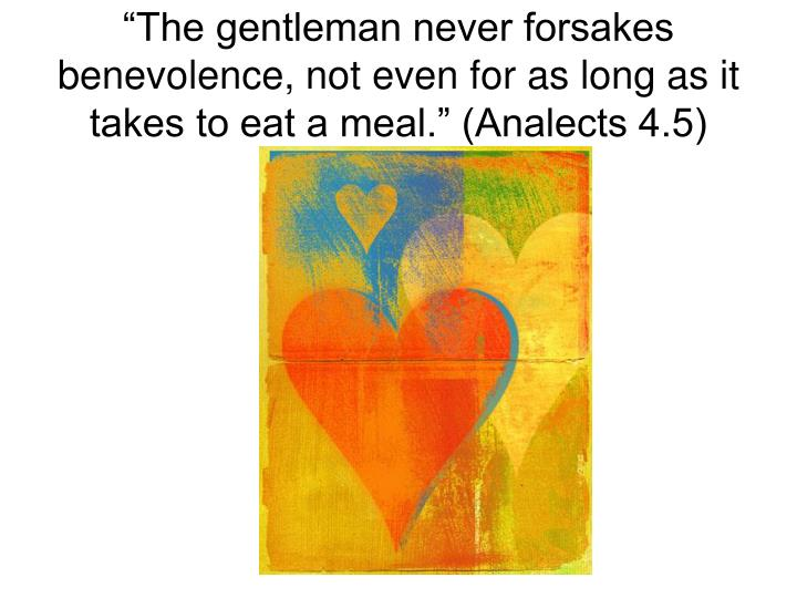 """""""The gentleman never forsakes benevolence, not even for as long as it takes to eat a meal."""" (Analects 4.5)"""