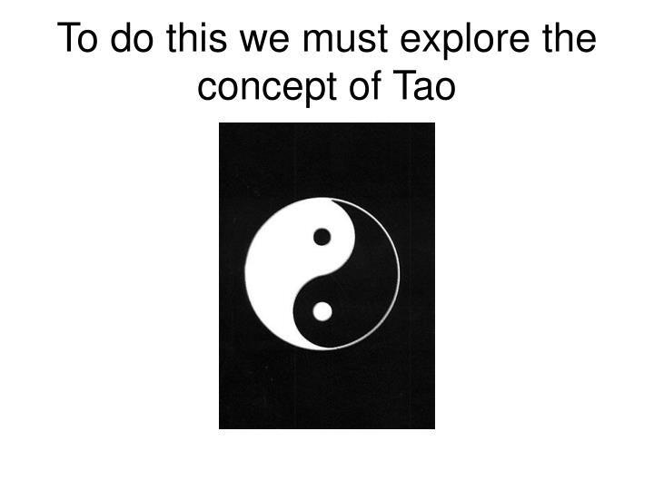 To do this we must explore the concept of Tao