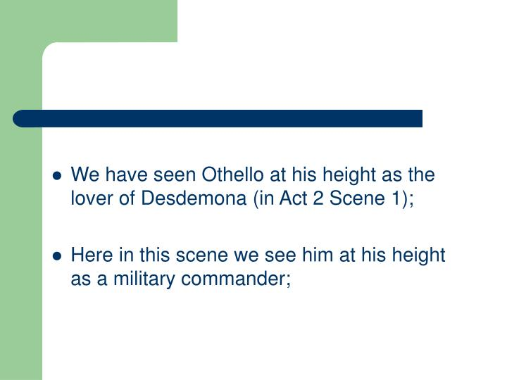 We have seen Othello at his height as the lover of Desdemona (in Act 2 Scene 1);