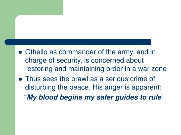 Othello as commander of the army, and in charge of security, is concerned about restoring and maintaining order in a war zone