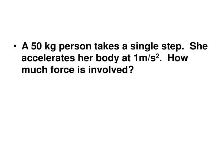 A 50 kg person takes a single step.  She accelerates her body at 1m/s