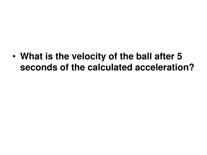 What is the velocity of the ball after 5 seconds of the calculated acceleration?