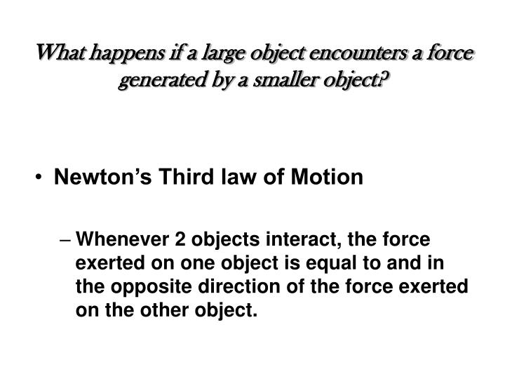 What happens if a large object encounters a force generated by a smaller object?