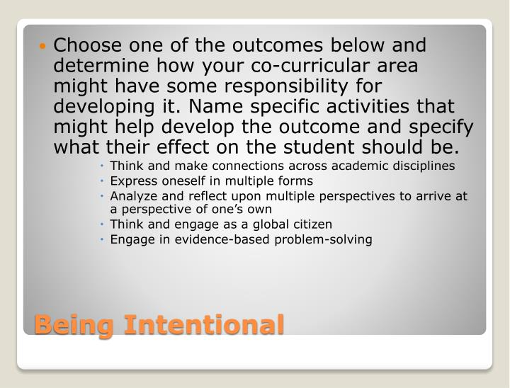 Choose one of the outcomes below and determine how your co-curricular area might have some responsibility for developing it. Name specific activities that might help develop the outcome and specify what their effect on the student should be.
