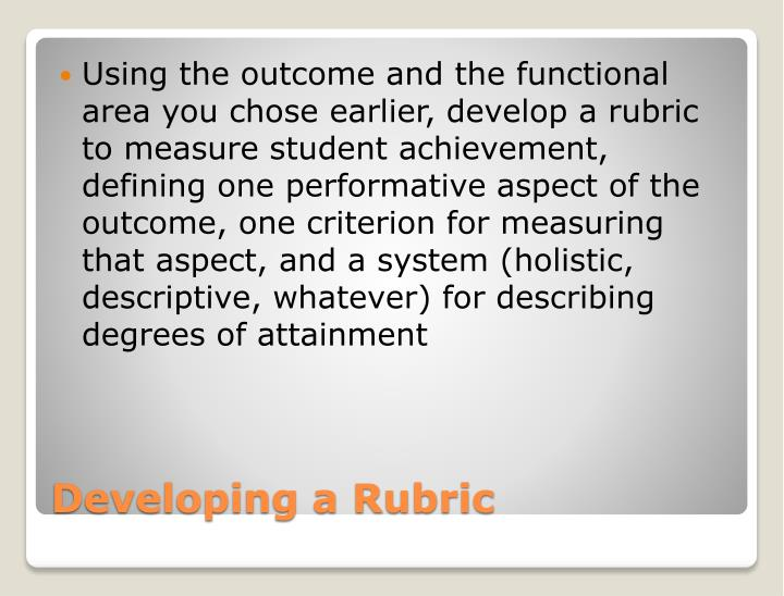 Using the outcome and the functional area you chose earlier, develop a rubric to measure student achievement, defining one