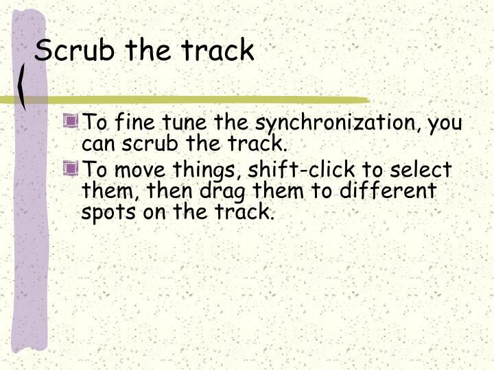 Scrub the track