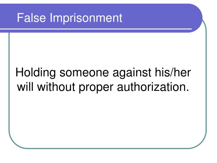 Holding someone against his/her will without proper authorization.