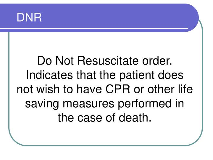 Do Not Resuscitate order.  Indicates that the patient does not wish to have CPR or other life saving measures performed in the case of death.