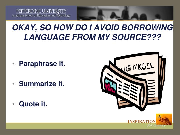 OKAY, SO HOW DO I AVOID BORROWING LANGUAGE FROM MY SOURCE???