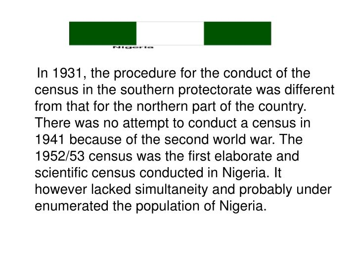 In 1931, the procedure for the conduct of the census in the southern protectorate was different from that for the northern part of the country. There was no attempt to conduct a census in 1941 because of the second world war. The 1952/53 census was the first elaborate and scientific census conducted in Nigeria. It however lacked simultaneity and probably under enumerated the population of Nigeria.