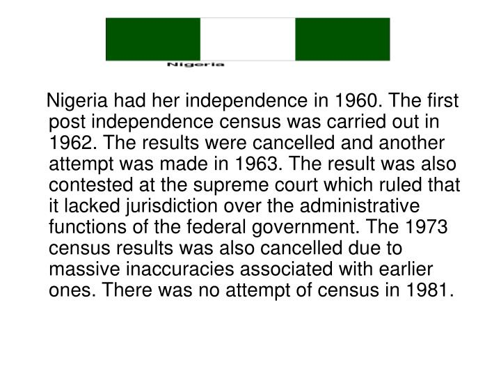 Nigeria had her independence in 1960. The first post independence census was carried out in 1962. The results were cancelled and another  attempt was made in 1963. The result was also contested at the supreme court which ruled that it lacked jurisdiction over the administrative functions of the federal government. The 1973 census results was also cancelled due to massive inaccuracies associated with earlier ones. There was no attempt of census in 1981.
