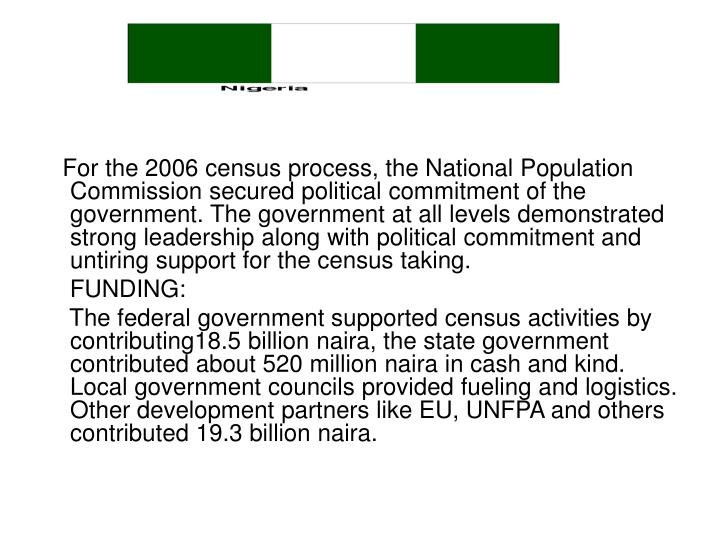For the 2006 census process, the National Population Commission secured political commitment of the government. The government at all levels demonstrated strong leadership along with political commitment and untiring support for the census taking.