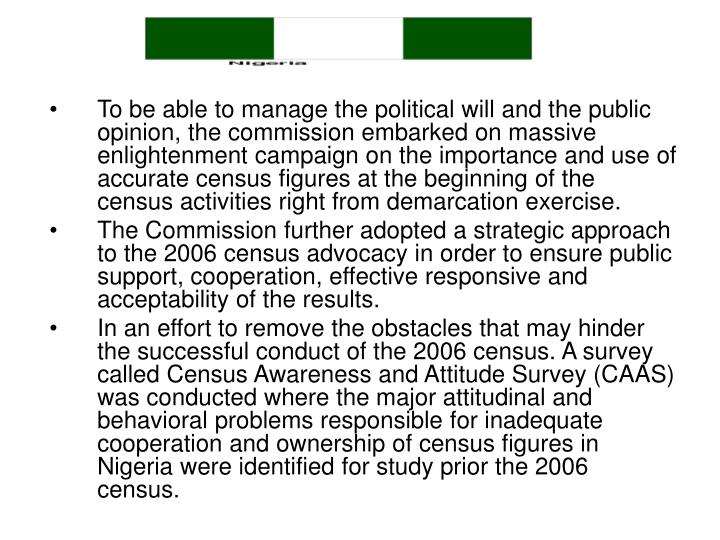 To be able to manage the political will and the public opinion, the commission embarked on massive enlightenment campaign on the importance and use of accurate census figures at the beginning of the census activities right from demarcation exercise.