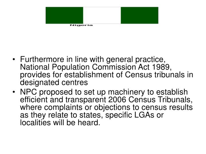 Furthermore in line with general practice, National Population Commission Act 1989, provides for establishment of Census tribunals in designated centres