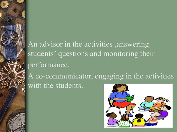 An advisor in the activities ,answering students' questions and monitoring their