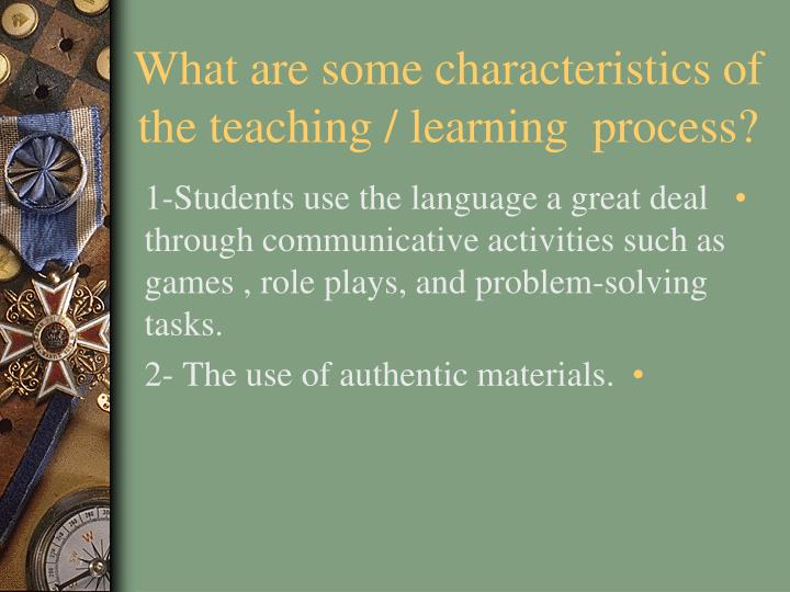 What are some characteristics of the teaching / learning  process?