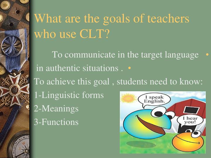 What are the goals of teachers who use clt