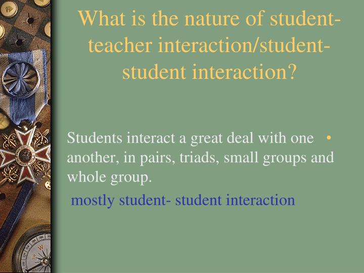 What is the nature of student-teacher interaction/student-student interaction?