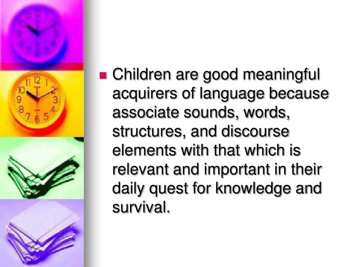 Children are good meaningful acquirers of language because associate sounds, words, structures, and discourse elements with that which is relevant and important in their daily quest for knowledge and survival.