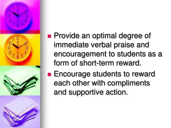 Provide an optimal degree of immediate verbal praise and encouragement to students as a form of short-term reward.