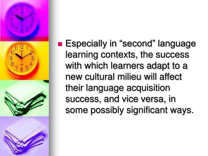 """Especially in """"second"""" language learning contexts, the success with which learners adapt to a new cultural milieu will affect their language acquisition success, and vice versa, in some possibly significant ways."""