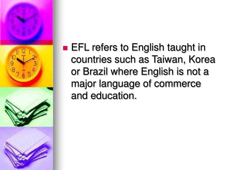 EFL refers to English taught in countries such as Taiwan, Korea or Brazil where English is not a maj...