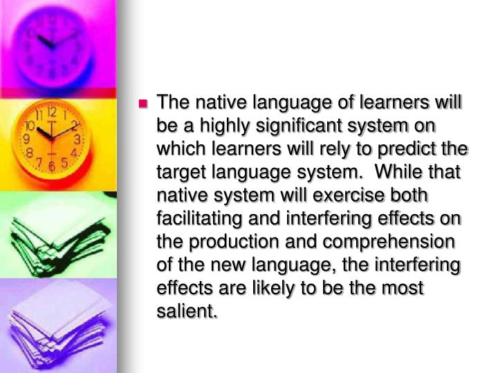 The native language of learners will be a highly significant system on which learners will rely to predict the target language system.  While that native system will exercise both facilitating and interfering effects on the production and comprehension of the new language, the interfering effects are likely to be the most salient.