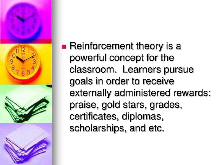 Reinforcement theory is a powerful concept for the classroom.  Learners pursue goals in order to receive externally administered rewards: praise, gold stars, grades, certificates, diplomas, scholarships, and etc.