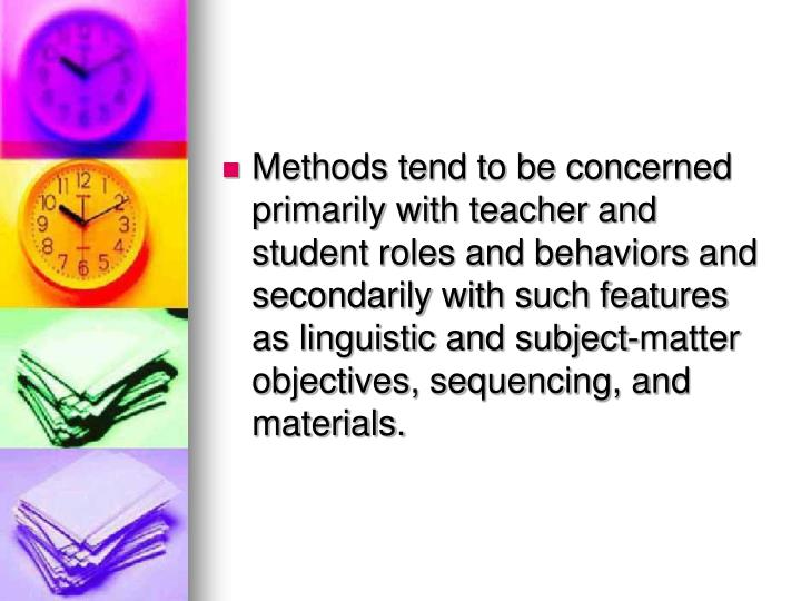 Methods tend to be concerned primarily with teacher and student roles and behaviors and secondarily with such features as linguistic and subject-matter objectives, sequencing, and materials.