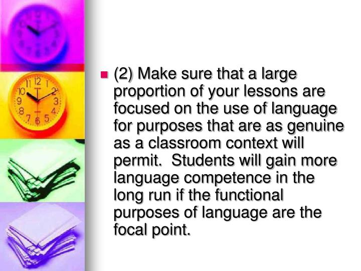 (2) Make sure that a large proportion of your lessons are focused on the use of language for purposes that are as genuine as a classroom context will permit.  Students will gain more language competence in the long run if the functional purposes of language are the focal point.