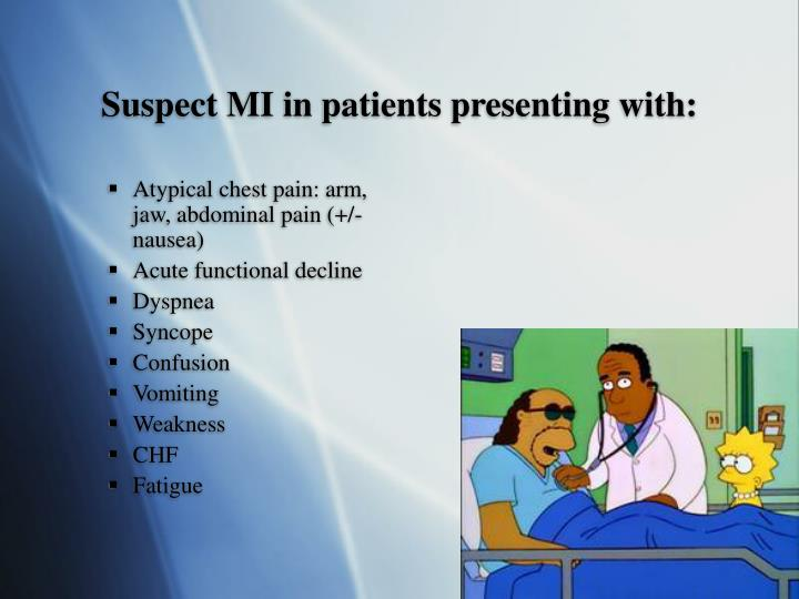 Suspect MI in patients presenting with: