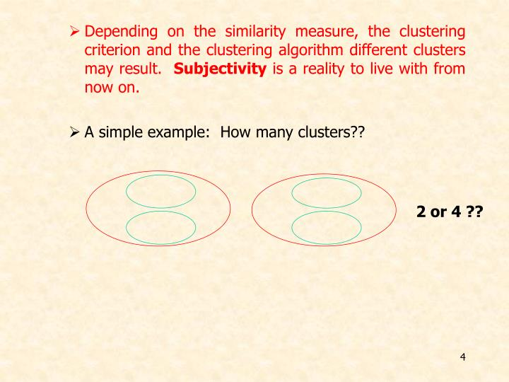 Depending on the similarity measure, the clustering criterion and the clustering algorithm different clusters may result.