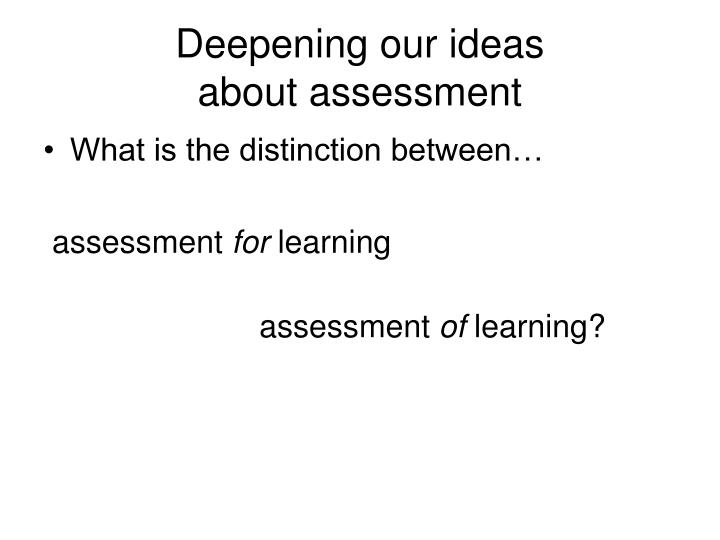 Deepening our ideas                 about assessment