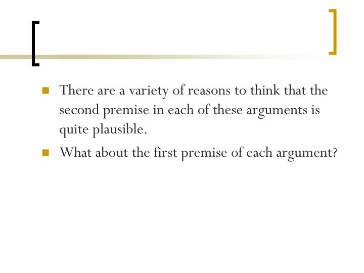 There are a variety of reasons to think that the second premise in each of these arguments is quite plausible.