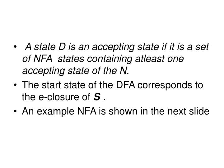 A state D is an accepting state if it is a set of NFA  states containing atleast one accepting state of the N.