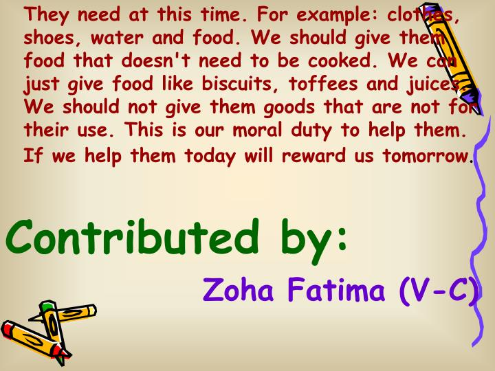 They need at this time. For example: clothes, shoes, water and food. We should give them food that doesn't need to be cooked. We can just give food like biscuits, toffees and juices. We should not give them goods that are not for their use. This is our moral duty to help them. If we help them today will reward us tomorrow