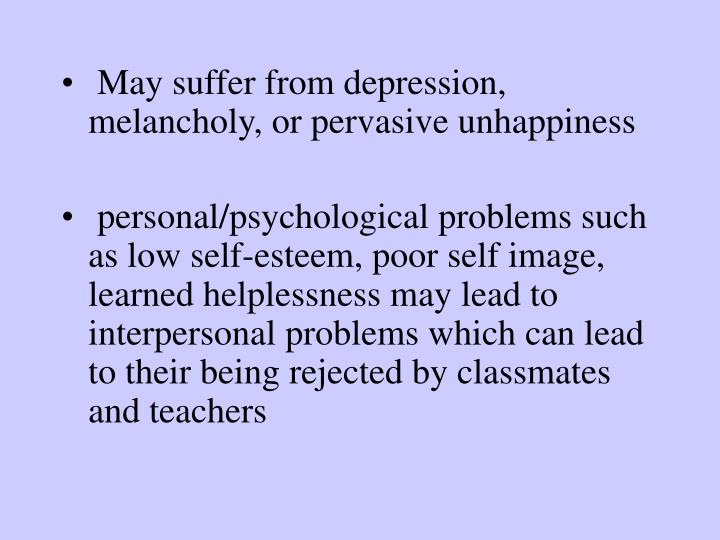 May suffer from depression, melancholy, or pervasive unhappiness