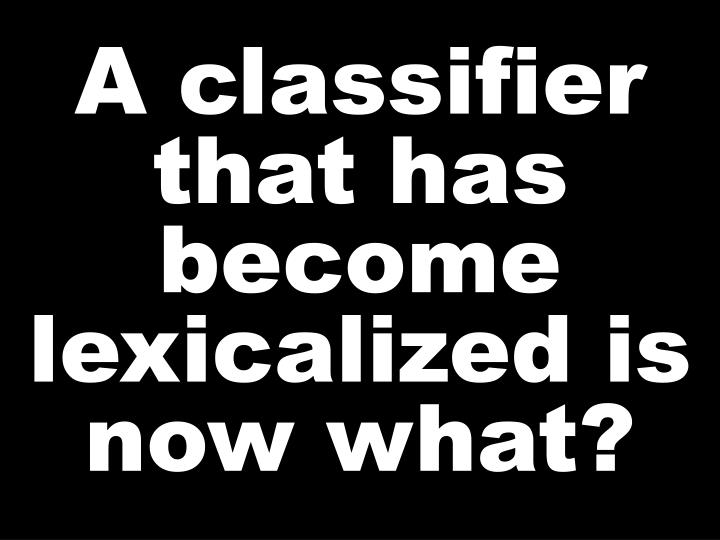 A classifier that has become lexicalized is now what?