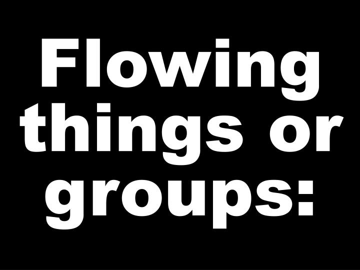 Flowing things or groups: